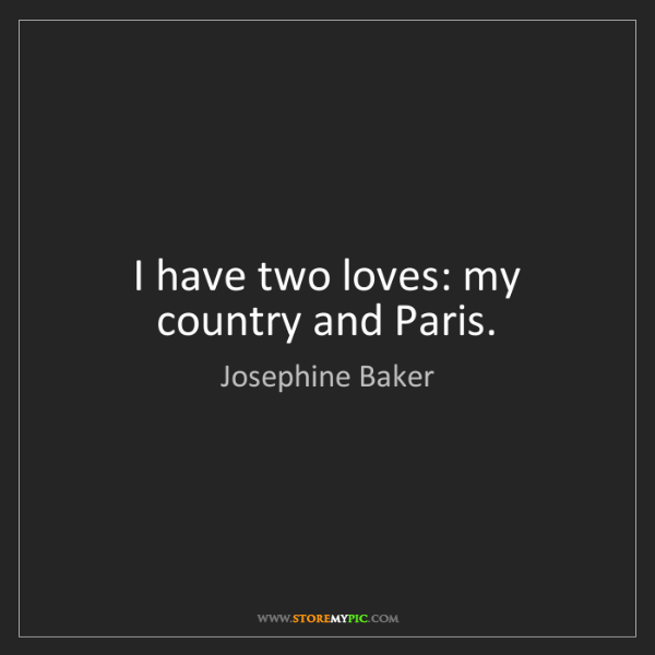 Josephine Baker: I have two loves: my country and Paris.