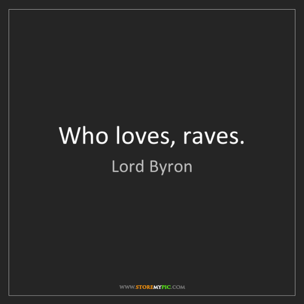 Lord Byron: Who loves, raves.