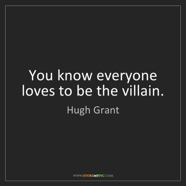 Hugh Grant: You know everyone loves to be the villain.