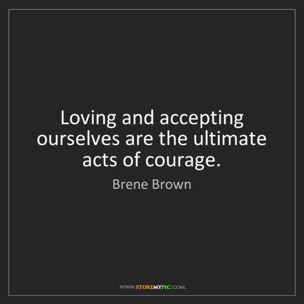 Brene Brown: Loving and accepting ourselves are the ultimate acts...