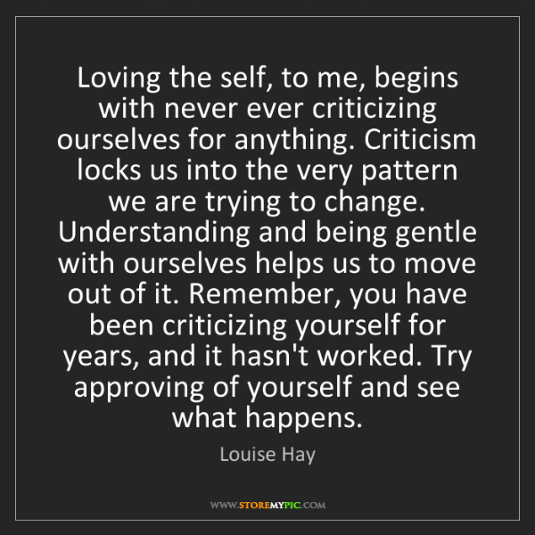 Louise Hay: Loving the self, to me, begins with never ever criticizing...