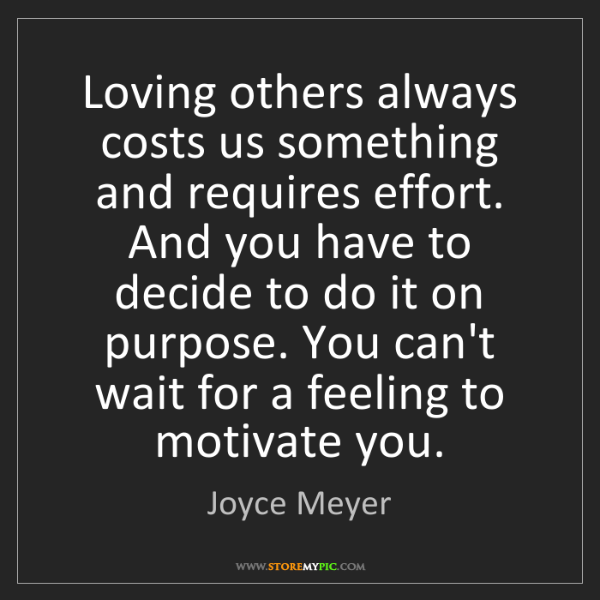 Joyce Meyer: Loving others always costs us something and requires...