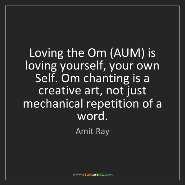 Amit Ray: Loving the Om (AUM) is loving yourself, your own Self....