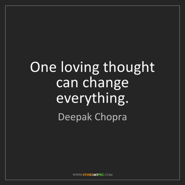 Deepak Chopra: One loving thought can change everything.