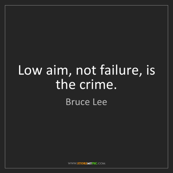 Bruce Lee: Low aim, not failure, is the crime.