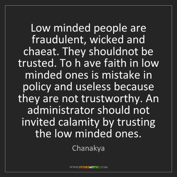 Chanakya: Low minded people are fraudulent, wicked and chaeat....