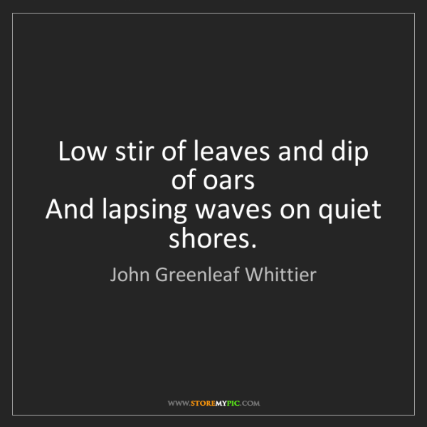 John Greenleaf Whittier: Low stir of leaves and dip of oars   And lapsing waves...