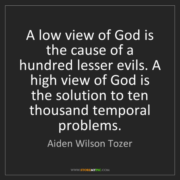 Aiden Wilson Tozer: A low view of God is the cause of a hundred lesser evils....
