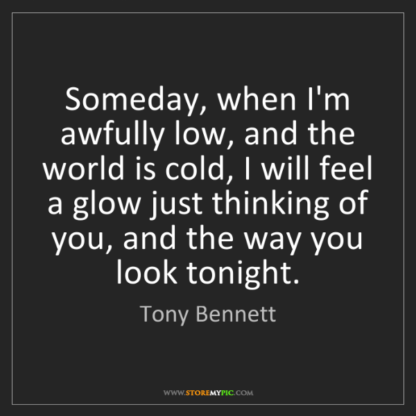Tony Bennett: Someday, when I'm awfully low, and the world is cold,...