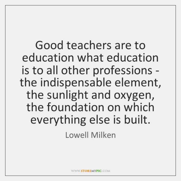 Good teachers are to education what education is to all other professions ...