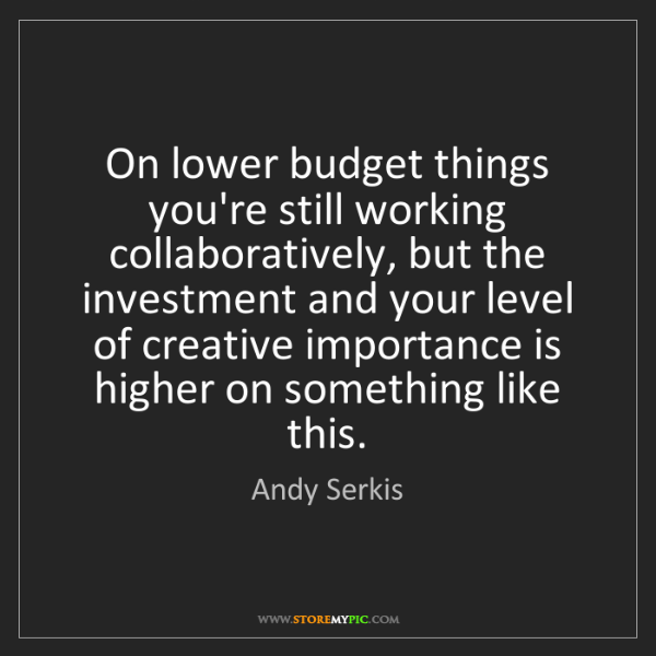 Andy Serkis: On lower budget things you're still working collaboratively,...