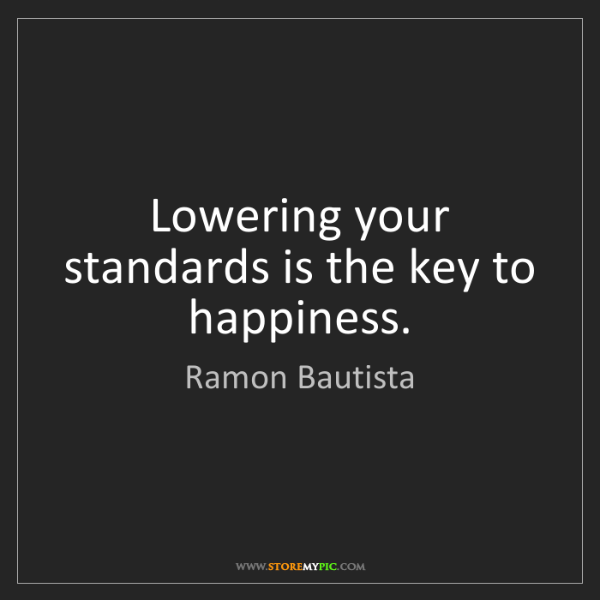 Ramon Bautista: Lowering your standards is the key to happiness.