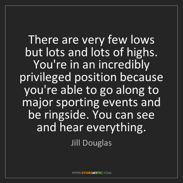 Jill Douglas: There are very few lows but lots and lots of highs. You're...