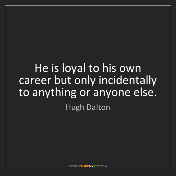 Hugh Dalton: He is loyal to his own career but only incidentally to...