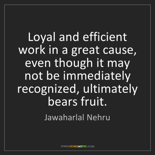 Jawaharlal Nehru: Loyal and efficient work in a great cause, even though...