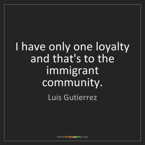 Luis Gutierrez: I have only one loyalty and that's to the immigrant community.