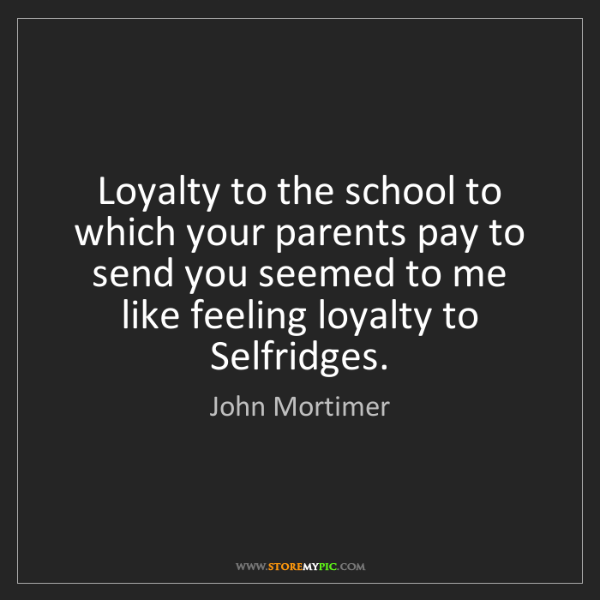 John Mortimer: Loyalty to the school to which your parents pay to send...