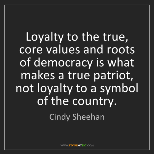 Cindy Sheehan: Loyalty to the true, core values and roots of democracy...