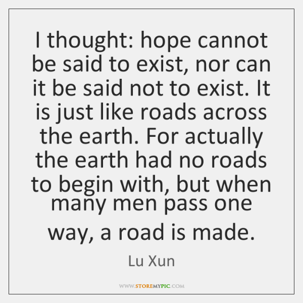 I thought: hope cannot be said to exist, nor can it be ...