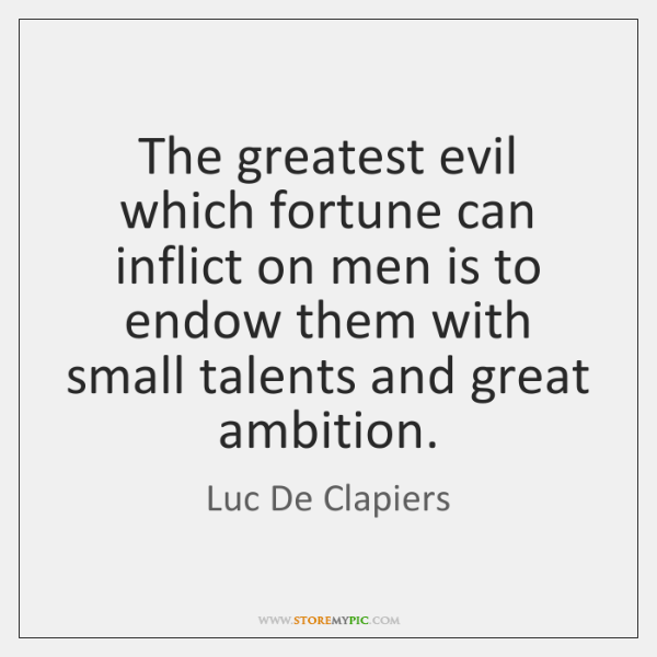 The greatest evil which fortune can inflict on men is to endow ...