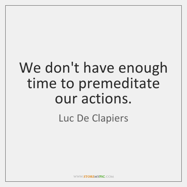 We don't have enough time to premeditate our actions.