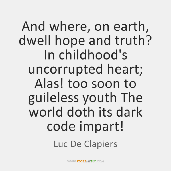 And where, on earth, dwell hope and truth? In childhood's uncorrupted heart; ...