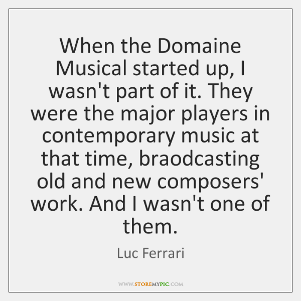 When the Domaine Musical started up, I wasn't part of it. They ...