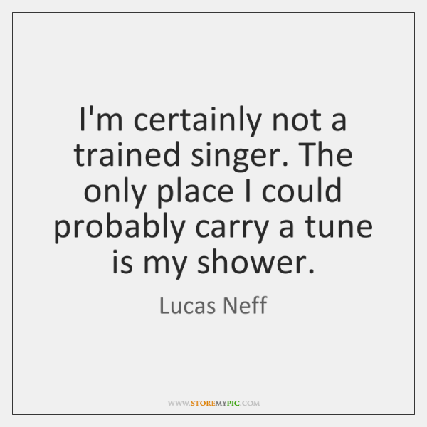 I'm certainly not a trained singer. The only place I could probably ...