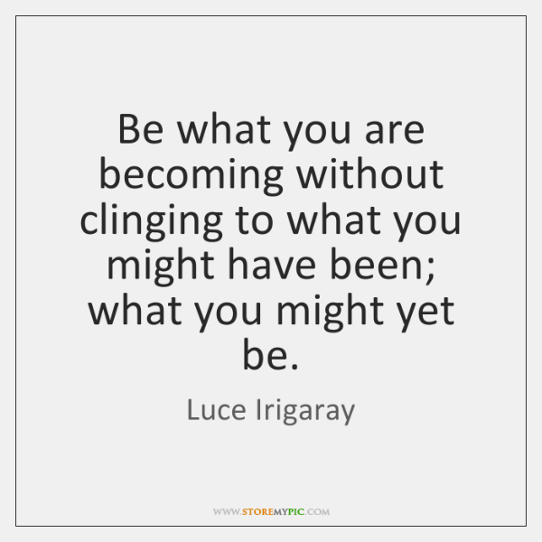 Be what you are becoming without clinging to what you might have ...