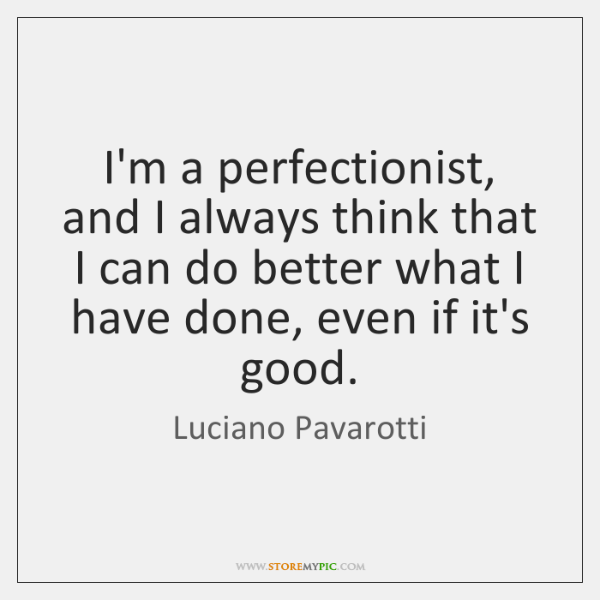 I'm a perfectionist, and I always think that I can do better ...