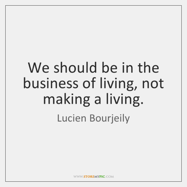 We should be in the business of living, not making a living.