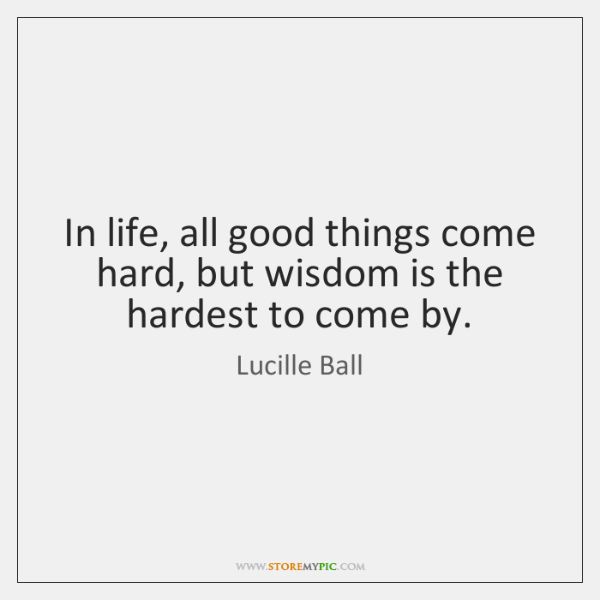 In life, all good things come hard, but wisdom is the hardest ...