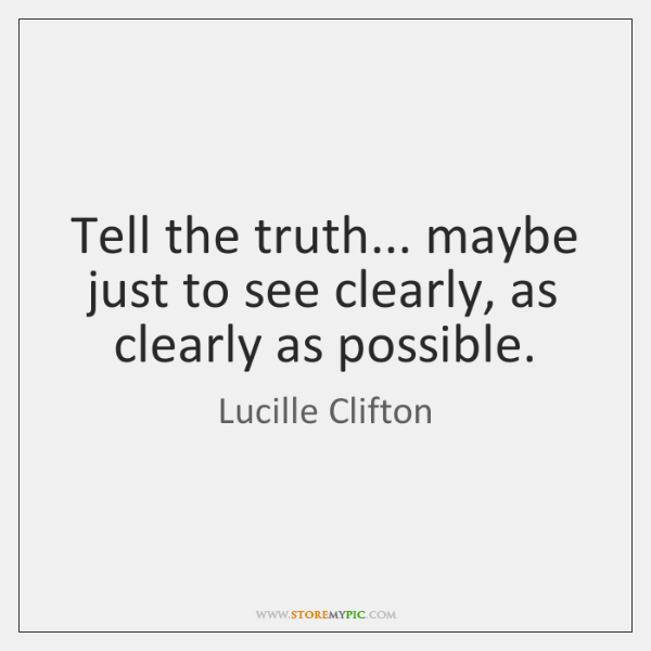 Tell the truth... maybe just to see clearly, as clearly as possible.