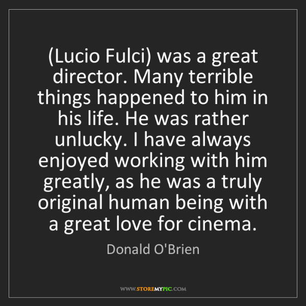 Donald O'Brien: (Lucio Fulci) was a great director. Many terrible things...