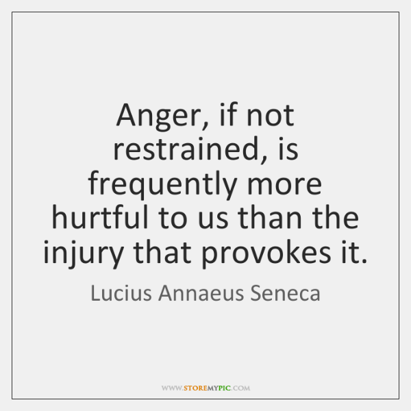 Anger, if not restrained, is frequently more hurtful to us than the ...