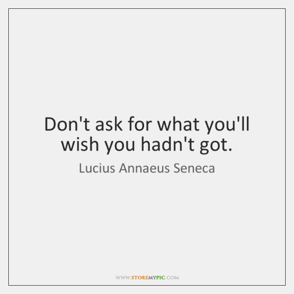 Don't ask for what you'll wish you hadn't got.