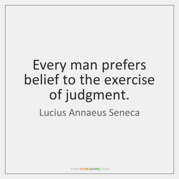 Every man prefers belief to the exercise of judgment.
