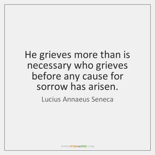 He grieves more than is necessary who grieves before any cause for ...