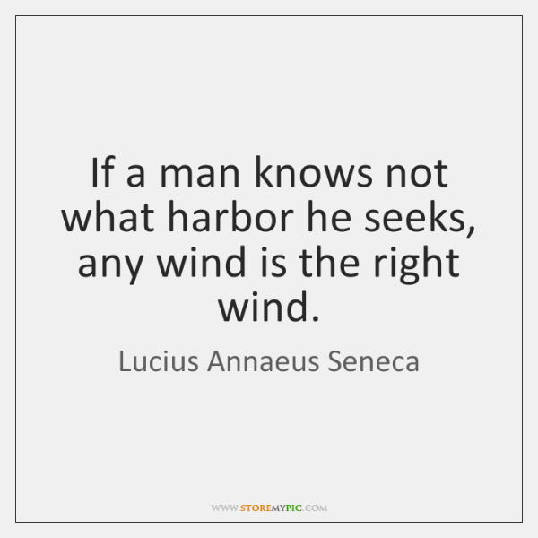 If a man knows not what harbor he seeks, any wind is ...
