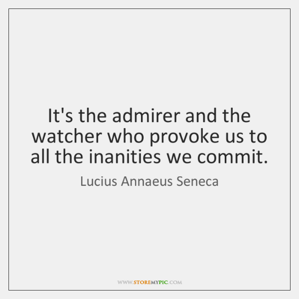 It's the admirer and the watcher who provoke us to all the ...