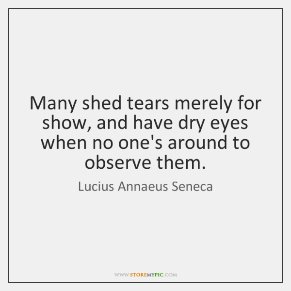 Many shed tears merely for show, and have dry eyes when no ...
