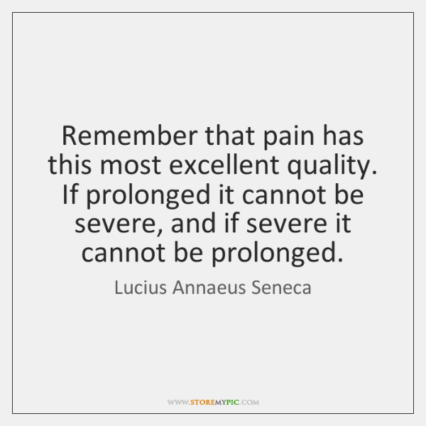 Remember that pain has this most excellent quality. If prolonged it cannot ...