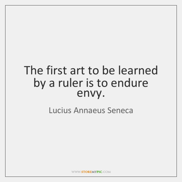 The first art to be learned by a ruler is to endure ...