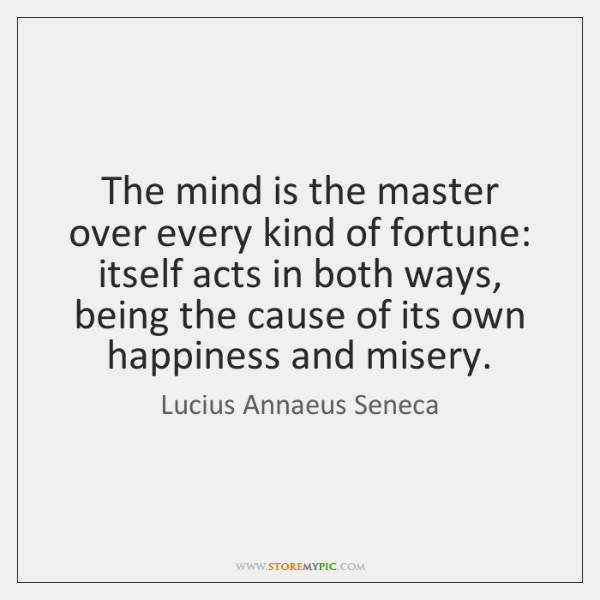 The mind is the master over every kind of fortune: itself acts ...