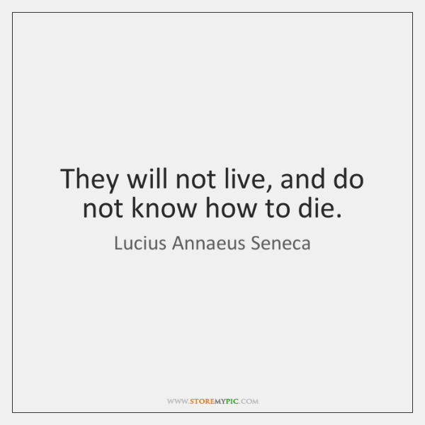 They will not live, and do not know how to die.
