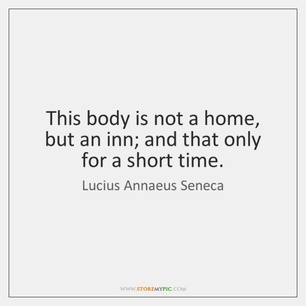 This body is not a home, but an inn; and that only ...