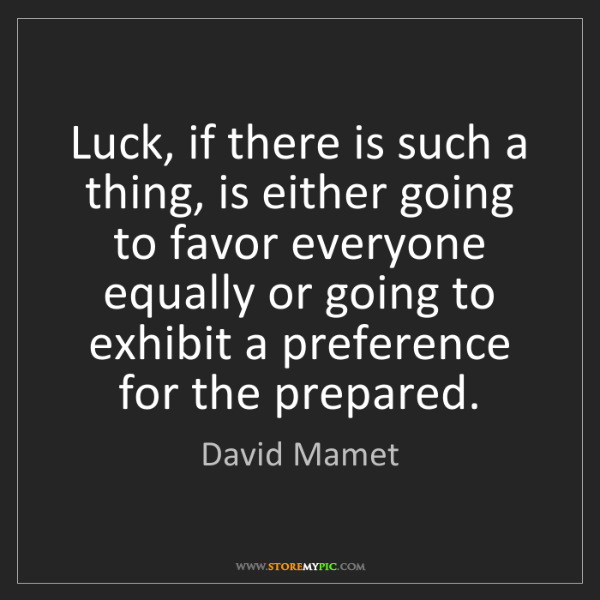 David Mamet: Luck, if there is such a thing, is either going to favor...