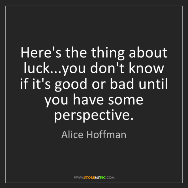 Alice Hoffman: Here's the thing about luck...you don't know if it's...