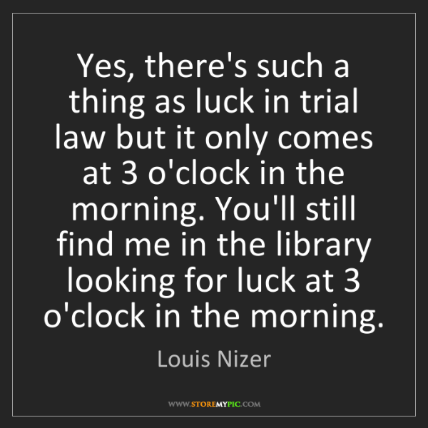 Louis Nizer: Yes, there's such a thing as luck in trial law but it...