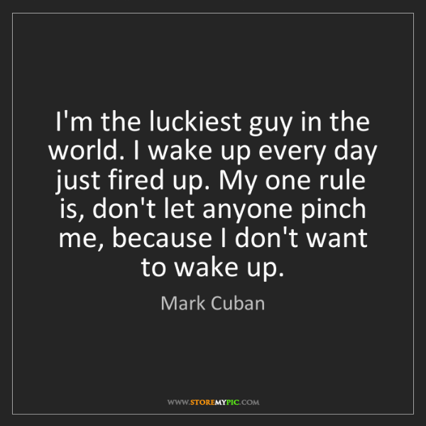 Mark Cuban: I'm the luckiest guy in the world. I wake up every day...